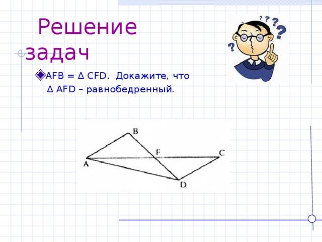 Решение задач AFB = ∆ CFD . Докажите, что   ∆ AFD – равнобедренный.