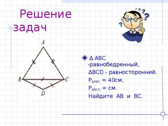 Решение задач  ∆ ABC - равнобедренный,  ∆ BCD - равносторонний.   P ∆ ABC = 40см,  P ∆ BCD = см.  Найдите AB и BC .