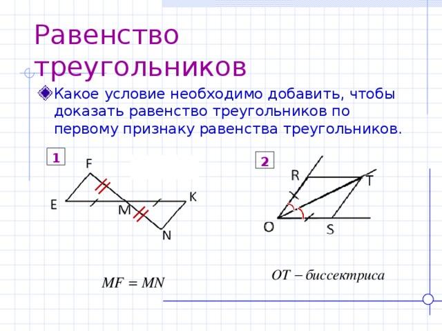 Равенство треугольников Какое условие необходимо добавить, чтобы доказать равенство треугольников по первому признаку равенства треугольников. 1 2