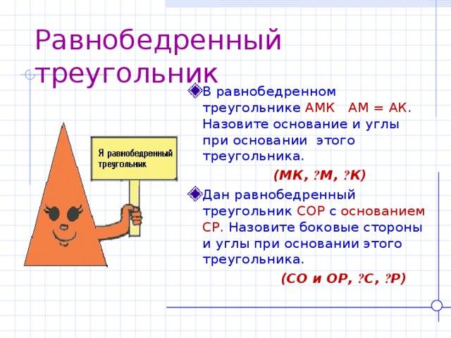 Равнобедренный треугольник В равнобедренном треугольнике АМК  АМ = АК. Назовите основание и углы при основании этого треугольника.  (МК, ے М, ے К) Дан равнобедренный треугольник СОР  c  основанием СР. Назовите боковые стороны и углы при основании этого треугольника.  (СО и ОР, ے С, ے Р)