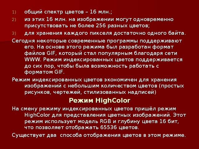 общий спектр цветов – 16 млн.; из этих 16 млн. на изображении могут одновременно присутствовать не более 256 разных цветов; для хранения каждого пикселя достаточно одного байта.