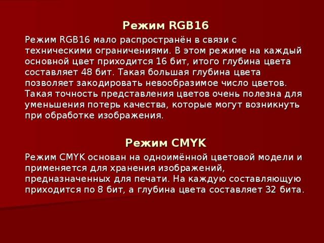 Режим RGB16 Режим RGB16 мало распространён в связи с техническими ограничениями. В этом режиме на каждый основной цвет приходится 16 бит, итого глубина цвета составляет 48 бит. Такая большая глубина цвета позволяет закодировать невообразимое число цветов. Такая точность представления цветов очень полезна для уменьшения потерь качества, которые могут возникнуть при обработке изображения. Режим CMYK Режим CMYK основан на одноимённой цветовой модели и применяется для хранения изображений, предназначенных для печати. На каждую составляющую приходится по 8 бит, а глубина цвета составляет 32 бита.