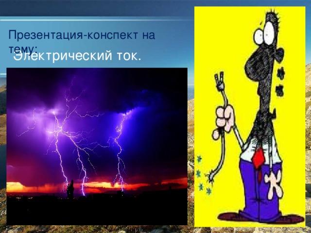Презентация-конспект на тему: Электрический ток.