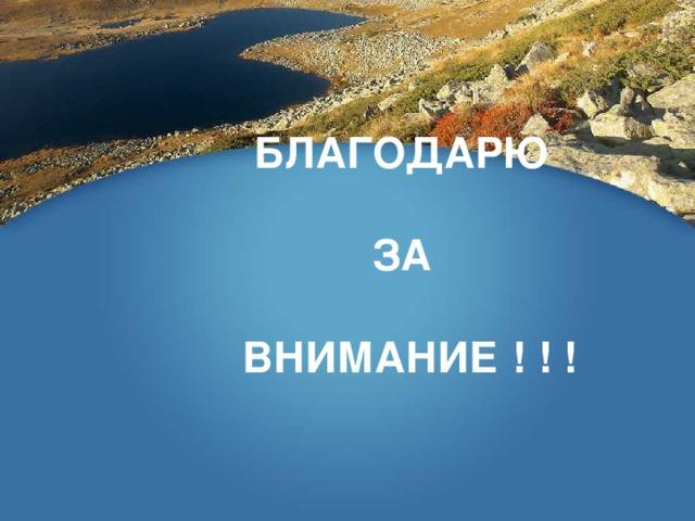 БЛАГОДАРЮ   ЗА   ВНИМАНИЕ ! ! !