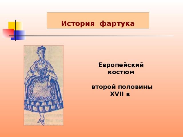 История фартука Европейский костюм   второй половины ХVII в