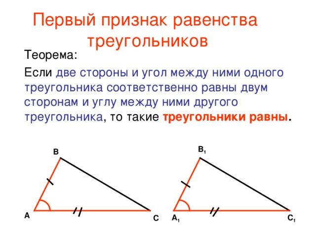 Первый признак равенства  треугольников Теорема: Если две стороны и угол между ними одного треугольника соответственно равны двум сторонам и углу между ними другого треугольника , то такие треугольники равны . В 1 В А С 1 А 1 С