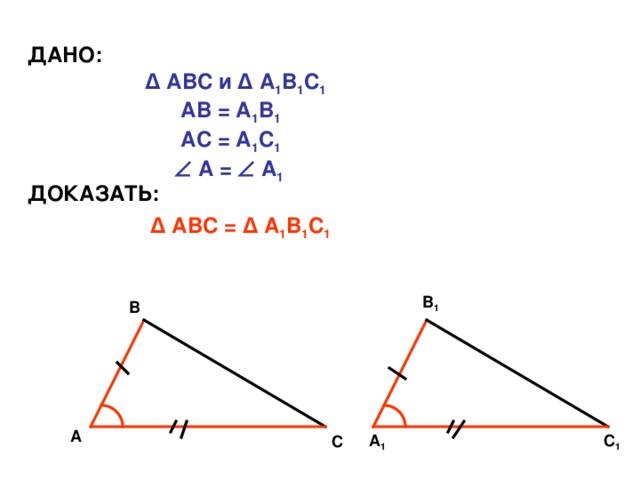 ДАНО: Δ АВС и Δ А 1 В 1 С 1  АВ = А 1 В 1  АС = А 1 С 1    А =  А 1 ДОКАЗАТЬ: Δ АВС = Δ А 1 В 1 С 1 В 1 В А С 1 А 1 С