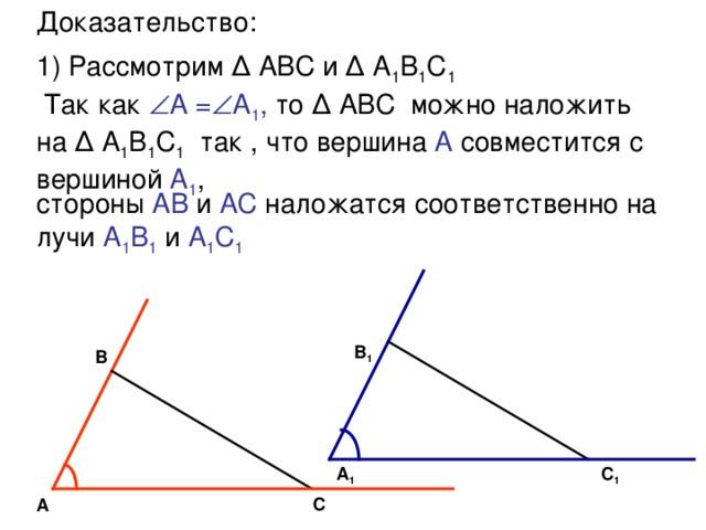 Доказательство:  1) Рассмотрим Δ АВС и Δ А 1 В 1 С 1   Так как  А =  А 1 , то Δ АВС  можно наложить на Δ А 1 В 1 С 1 так , что вершина А совместится с вершиной А 1 , стороны АВ и АС наложатся соответственно на лучи А 1 В 1  и А 1 С 1 В 1 В С 1 А 1 С А