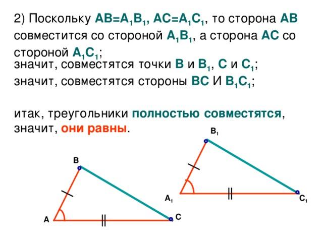 2 ) Поскольку АВ=А 1 В 1 , АС=А 1 С 1 , то сторона АВ совместится со стороной А 1 В 1 , а сторона АС со стороной А 1 С 1 ; значит, совместятся точки В  и В 1 , С и С 1 ;  значит, совместятся стороны ВС  И  В 1 С 1 ;   итак, треугольники полностью совместятся ,  значит, они равны . В 1 В С 1 А 1 С А