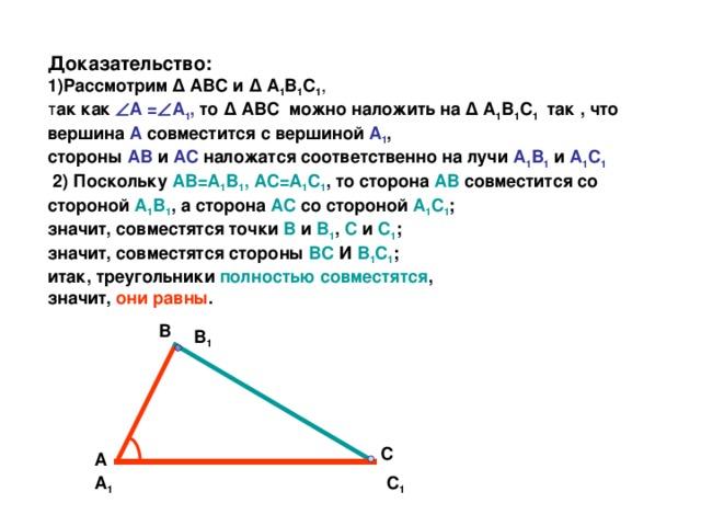Доказательство:  1)Рассмотрим Δ АВС и Δ А 1 В 1 С 1 ,   т ак как  А =  А 1 , то Δ АВС  можно наложить на Δ А 1 В 1 С 1 так , что вершина А совместится с вершиной А 1 ,  стороны АВ и АС наложатся соответственно на лучи А 1 В 1  и А 1 С 1   2) Поскольку АВ=А 1 В 1 , АС=А 1 С 1 , то сторона АВ совместится со стороной А 1 В 1 , а сторона АС со стороной А 1 С 1 ;  значит, совместятся точки В и В 1 , С и С 1 ;  значит, совместятся стороны ВС И В 1 С 1 ;  итак, треугольники полностью совместятся ,  значит, они равны . В В 1 С А С 1 А 1
