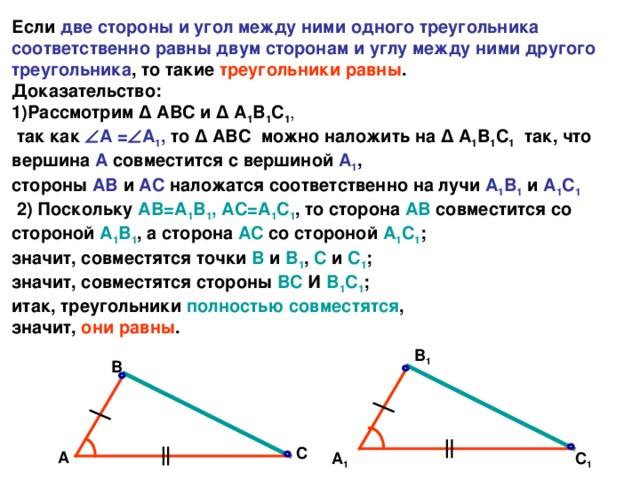 Если две стороны и угол между ними одного треугольника соответственно равны двум сторонам и углу между ними другого треугольника , то такие треугольники равны .  Доказательство:  1)Рассмотрим Δ АВС и Δ А 1 В 1 С 1 ,   так как  А =  А 1 , то Δ АВС  можно наложить на Δ А 1 В 1 С 1 так, что вершина А совместится с вершиной А 1 ,  стороны АВ и АС наложатся соответственно на лучи А 1 В 1  и А 1 С 1   2) Поскольку АВ=А 1 В 1 , АС=А 1 С 1 , то сторона АВ совместится со стороной А 1 В 1 , а сторона АС со стороной А 1 С 1 ;  значит, совместятся точки В и В 1 , С и С 1 ;  значит, совместятся стороны ВС И В 1 С 1 ;  итак, треугольники полностью совместятся ,  значит, они равны . В 1 В С А С 1 А 1