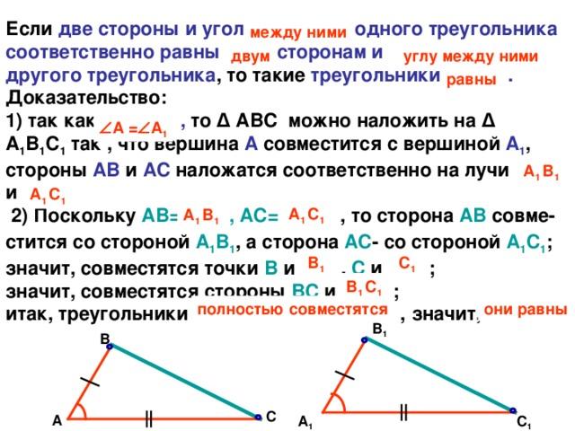 Если две стороны и угол … одного треугольника соответственно равны … сторонам и … другого треугольника , то такие треугольники … .  Доказательство:  1) так как … , то Δ АВС  можно наложить на Δ А 1 В 1 С 1 так , что вершина А совместится с вершиной А 1 ,  стороны АВ и АС наложатся соответственно на лучи  …   и …   2) Поскольку АВ=  …   , АС=  …  , то сторона АВ совме-стится со стороной А 1 В 1 , а сторона АС - со стороной А 1 С 1 ;  значит, совместятся точки В и  …  , С и  …  ;  значит, совместятся стороны ВС и … ;  итак, треугольники … , значит, … . между ними углу между ними двум равны  А =  А 1 А 1 B 1 А 1 C 1 А 1 C 1 А 1 B 1 B 1 C 1 В 1 C 1 полностью совместятся они равны В 1 В С А А 1 С 1