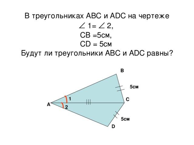В треугольниках АВС и А D С на чертеже    1=  2,  СВ =5см,  С D = 5см  Будут ли треугольники АВС и А D С равны? В 5см 1 С А 2 5см D