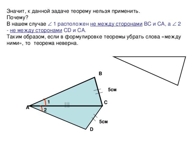 Значит, к данной задаче теорему нельзя применить.  Почему?  В нашем случае  1 расположен не между сторонами ВС и СА, а  2 - не между сторонами С D и СА.  Таким образом, если в формулировке теоремы убрать слова «между ними», то теорема неверна.   В 5см 1 С А 2 5см D