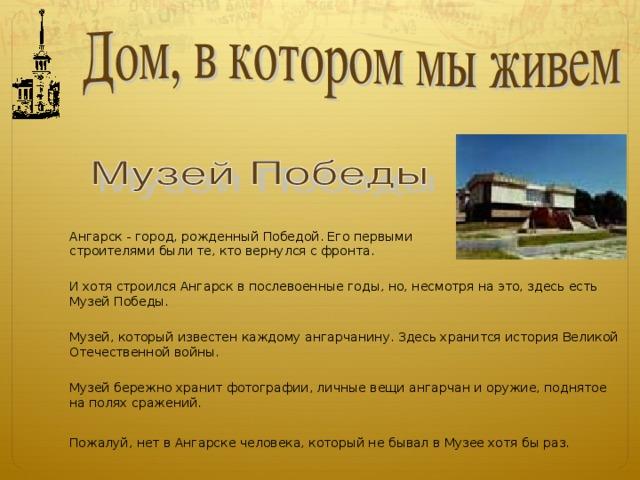 Ангарск - город, рожденный Победой. Его первыми строителями были те, кто вернулся с фронта. И хотя строился Ангарск в послевоенные годы, но, несмотря на это, здесь есть Музей Победы. Музей, который известен каждому ангарчанину. Здесь хранится история Великой Отечественной войны. Первых своих посетителей Музей принял 8-го мая 1968 года во Дворце пионеров.  Первого сентября 1990 года Музей Победы открыл двери в новом здании. Все, что экспонируется в Музее - итог походов ангарских следопытов по местам боевой славы. Более тридцати лет Иван Никитович был директором Музея. В ноябре 1999 года он ушел из жизни. Начатое им дело продолжают его воспитанники. Музей бережно хранит фотографии, личные вещи ангарчан и оружие, поднятое на полях сражений членами поисковых отрядов.   Музей бережно хранит фотографии, личные вещи ангарчан и оружие, поднятое на полях сражений. Пожалуй, нет в Ангарске человека, который не бывал в Музее хотя бы раз.