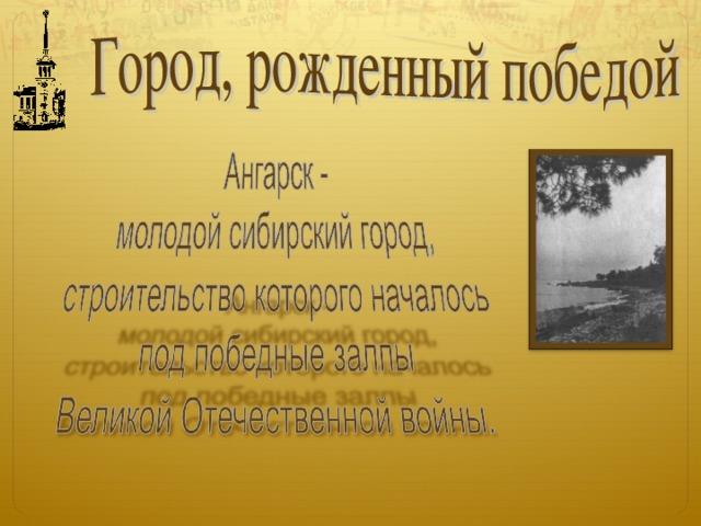 15 мая 1945 года все газеты Восточной Сибири, как и накануне, посвятили свои полосы долгожданному дню в истории человечества – Дню Победы над фашистской Германией. Сибирь ликовала!  Были в газетах и другие материалы на злободневную тему. И только об одном событии не обмолвилась ни одна из них. Никто, видимо, не придал значения эшелону, прибывшему в район между Ангарой и Китоем на железнодорожную станцию Китой.  15 октября 1945 года на площадку будущего города прибыла первая бригада строителей во главе с молодым прорабом Николаем Басурмановым.