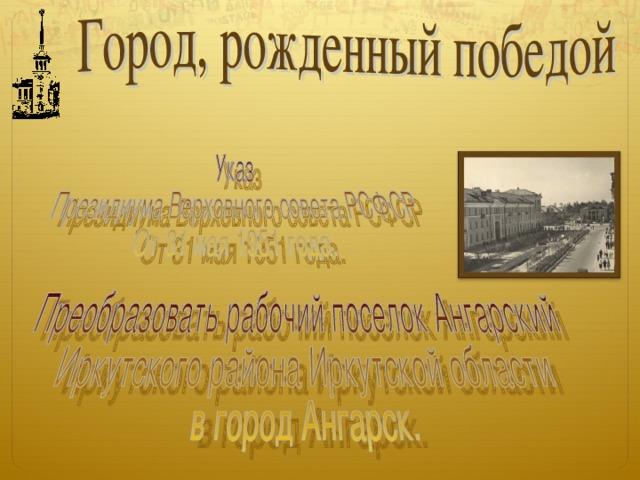 А 31 мая 1951 года в жизнь поселка ворвалась радостная весть – ему присвоено звание города, имя которого – Ангарск.
