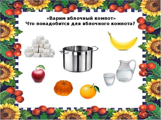 «Варим яблочный компот» Что понадобится для яблочного компота?