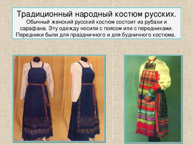 Традиционный народный костюм русских. Обычный женский русский костюм состоит из рубахи и сарафана. Эту одежду носили с поясом или с передниками. Передники были для праздничного и для будничного костюма. 2