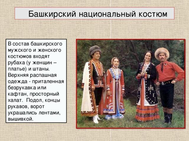 Башкирский национальный костюм В состав башкирского мужского и женского костюмов входят рубаха (у женщин – платье) и штаны. Верхняя распашная одежда - приталенная безрукавка или кафтан, просторный халат. Подол, концы рукавов, ворот украшались лентами, вышивкой.