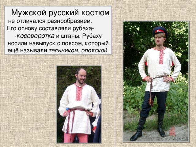 Мужской русский костюм  не отличался разнообразием. Его основу составляли рубаха- - косоворотка и штаны. Рубаху носили навыпуск с поясом, который ещё называли тельником, опояской . 2