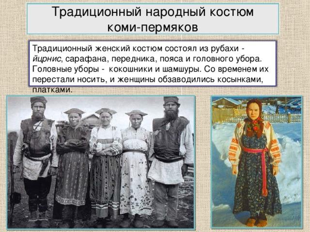 Традиционный народный костюм  коми-пермяков Традиционный женский костюм состоял из рубахи - йцрнис , сарафана, передника, пояса и головного убора. Головные уборы - кокошники и шамшуры. Со временем их перестали носить, и женщины обзаводились косынками, платками. 2
