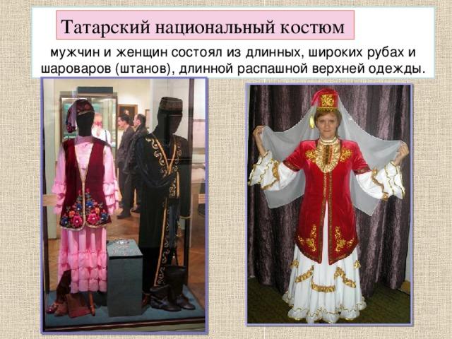 мужчин и женщин состоял из длинных, широких рубах и шароваров (штанов), длинной распашной верхней одежды. Татарский национальный костюм