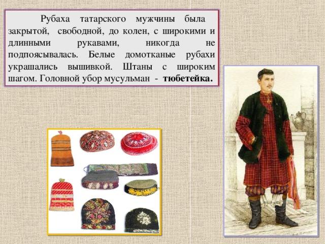 Рубаха татарского мужчины была закрытой, свободной, до колен, с широкими и длинными рукавами, никогда не подпоясывалась. Белые домотканые рубахи украшались вышивкой. Штаны с широким шагом. Головной убор мусульман - тюбетейка. 10