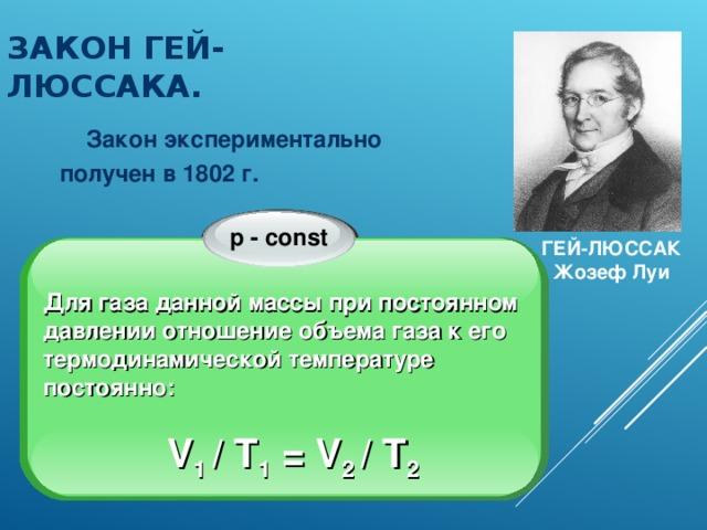 ЗАКОН ГЕЙ-ЛЮССАКА.  Закон экспериментально получен в 1802 г. p - const ГЕЙ-ЛЮССАК Жозеф Луи  Для газа данной массы при постоянном давлении отношение объема газа к его термодинамической температуре постоянно:  V 1 / T 1 = V 2 / T 2