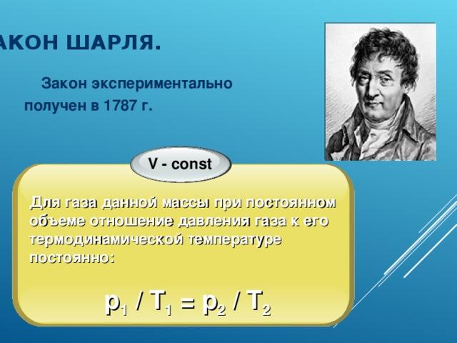 ЗАКОН ШАРЛЯ.  Закон экспериментально получен в 1787 г. V - const Для газа данной массы при постоянном объеме отношение давления газа к его термодинамической температуре постоянно:  p 1  / T 1 = p 2 / T 2