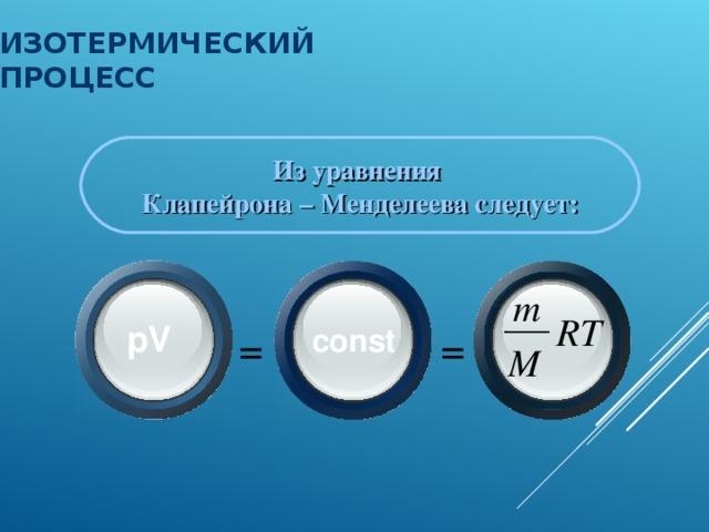 ИЗОТЕРМИЧЕСКИЙ ПРОЦЕСС Из уравнения Клапейрона – Менделеева следует: m RT pV  = = const M