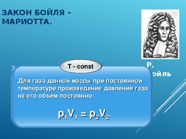 ЗАКОН БОЙЛЯ – МАРИОТТА. Закон экспериментально получен в: 1662 г. Р. Бойлем; 1676 г. Э. Мариоттом. Р. Бойль T - const Для газа данной массы при постоянной температуре произведение давления газа на его объем постоянно:  p 1 V 1 = p 2 V 2