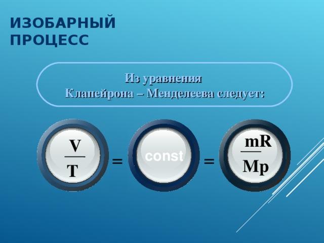 ИЗОБАРНЫЙ ПРОЦЕСС  Из уравнения Клапейрона – Менделеева следует: m R V = = const M p T