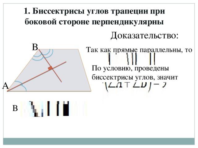 1. Биссектрисы углов трапеции при боковой стороне перпендикулярны Доказательство: В Так как прямые параллельны, то По условию, проведены биссектрисы углов, значит А В