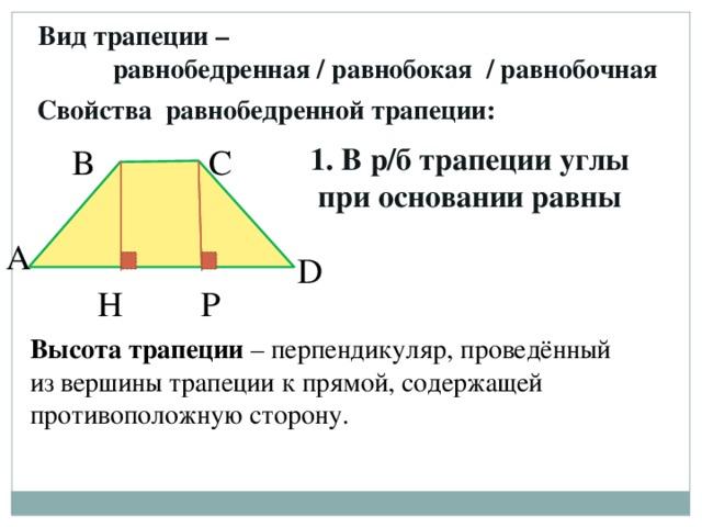 Вид трапеции –  равнобедренная / равнобокая / равнобочная Свойства равнобедренной трапеции: 1. В р/б трапеции углы при основании равны В С А D H P Высота трапеции – перпендикуляр, проведённый из вершины трапеции к прямой, содержащей противоположную сторону.