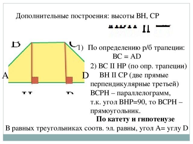 Дополнительные построения: высоты ВН, СP По определению р/б трапеции:  ВС = АD 2) ВС II НР (по опр. трапеции)  ВН II CP (две прямые перпендикулярные третьей) ВСРН – параллелограмм, т.к. угол ВНР=90, то ВСРН – прямоугольник. А D По катету и гипотенузе В равных треугольниках соотв. эл. равны, угол А= углу D