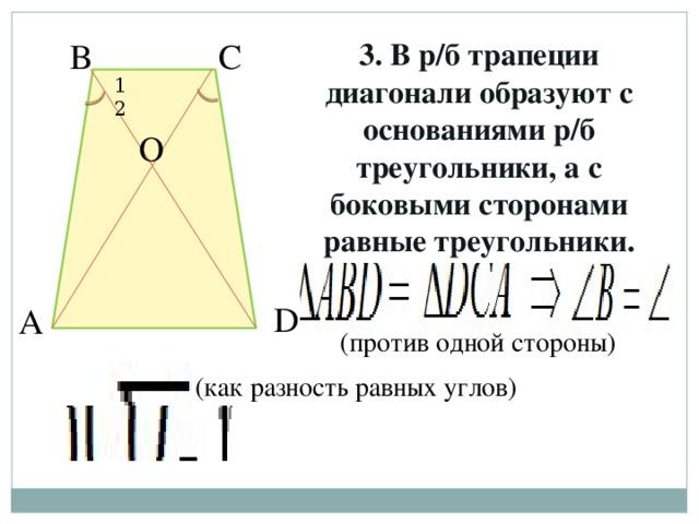 С 3. В р/б трапеции диагонали образуют с основаниями р/б треугольники, а с боковыми сторонами равные треугольники. В 1 2 О D А (против одной стороны) (как разность равных углов)