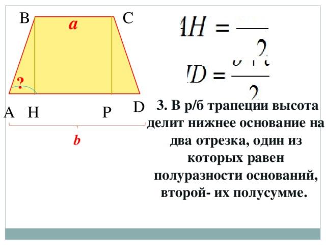 В С a ?  3. В р/б трапеции высота делит нижнее основание на два отрезка, один из которых равен полуразности оснований, второй- их полусумме. D Н А P b