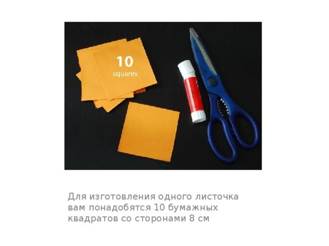 Для изготовления одного листочка вам понадобятся 10 бумажных квадратов со сторонами 8 см