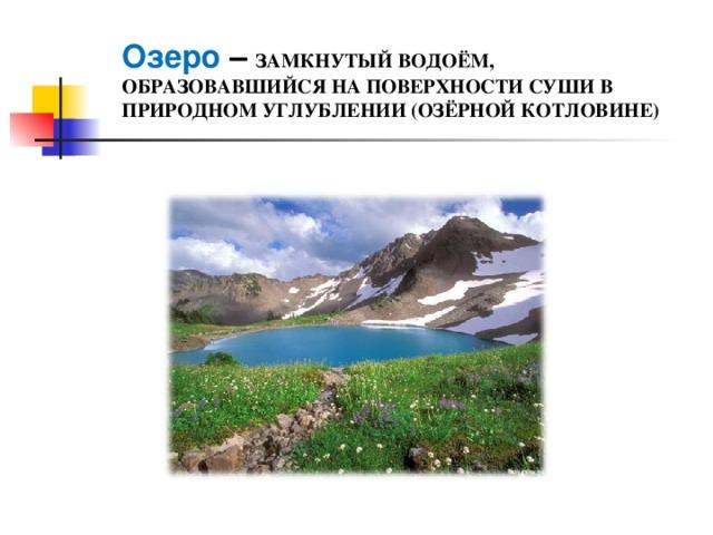 Озеро – ЗАМКНУТЫЙ ВОДОЁМ, ОБРАЗОВАВШИЙСЯ НА ПОВЕРХНОСТИ СУШИ В ПРИРОДНОМ УГЛУБЛЕНИИ (ОЗЁРНОЙ КОТЛОВИНЕ)