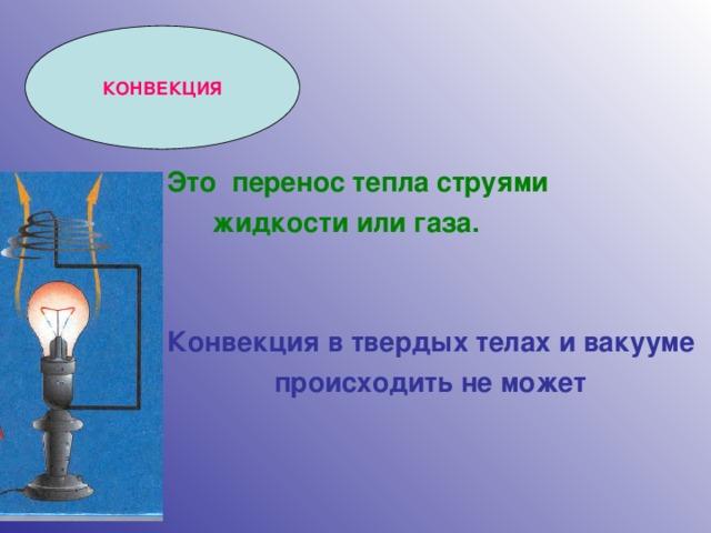 КОНВЕКЦИЯ Это перенос тепла струями  жидкости или газа.   Конвекция в твердых телах и вакууме  происходить не может