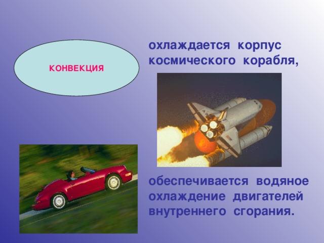 охлаждается корпус космического корабля,        обеспечивается водяное охлаждение двигателей внутреннего сгорания. КОНВЕКЦИЯ