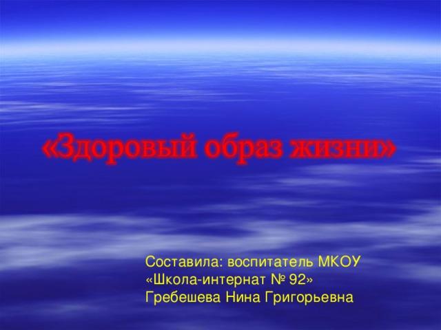 Составила: воспитатель МКОУ «Школа-интернат № 92» Гребешева Нина Григорьевна