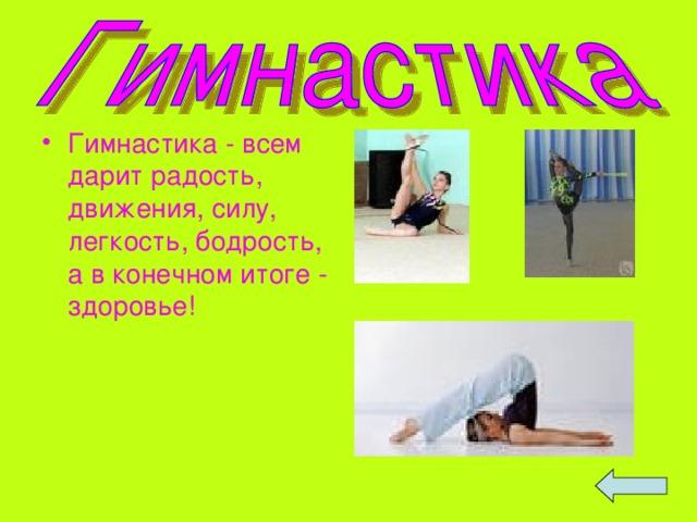 Гимнастика - всем дарит радость, движения, силу, легкость, бодрость, а в конечном итоге - здоровье!