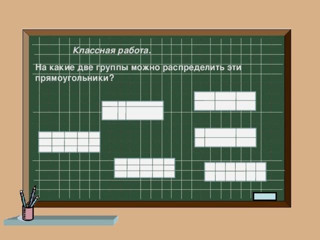Классная работа. На какие две группы можно распределить эти прямоугольники?