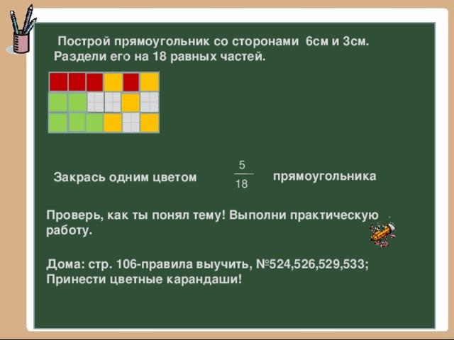 Построй прямоугольник со сторонами 6см и 3см. Раздели его на 18 равных частей. 5 прямоугольника Закрась одним цветом 18 Проверь, как ты понял тему! Выполни практическую работу. Дома: стр. 106-правила выучить, №524,526,529,533; Принести цветные карандаши!