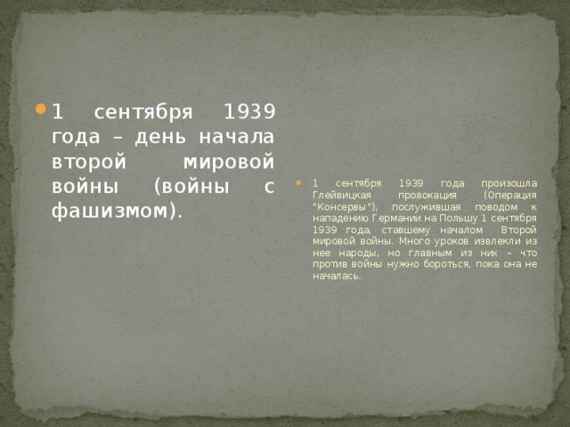 """1 сентября 1939 года – день начала второй мировой войны (войны с фашизмом). 1 сентября 1939 года произошла Глейвицкая провокация (Операция """"Консервы""""), послужившая поводом к нападению Германии на Польшу 1 сентября 1939 года, ставшему началом Второй мировой войны. Много уроков извлекли из нее народы, но главным из них – что против войны нужно бороться, пока она не началась."""