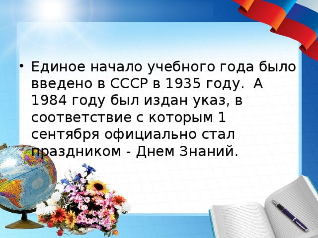 Единое начало учебного года было введено в СССР в 1935 году. А 1984 году был издан указ, в соответствие с которым 1 сентября официально стал праздником - Днем Знаний.