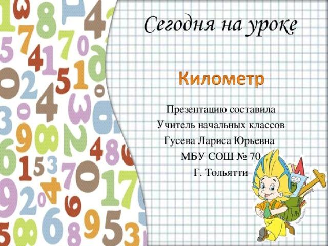 Презентацию составила Учитель начальных классов Гусева Лариса Юрьевна МБУ СОШ № 70 Г. Тольятти