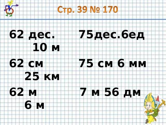62 дес. 75дес.6ед 10 м 62 см 75 см 6 мм 25 км 62 м 7 м 56 дм 6 м